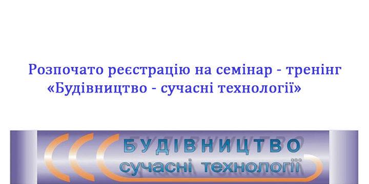 Розпочато реєстрацію на семінар-тренінг «Будівництво – сучасні технології»